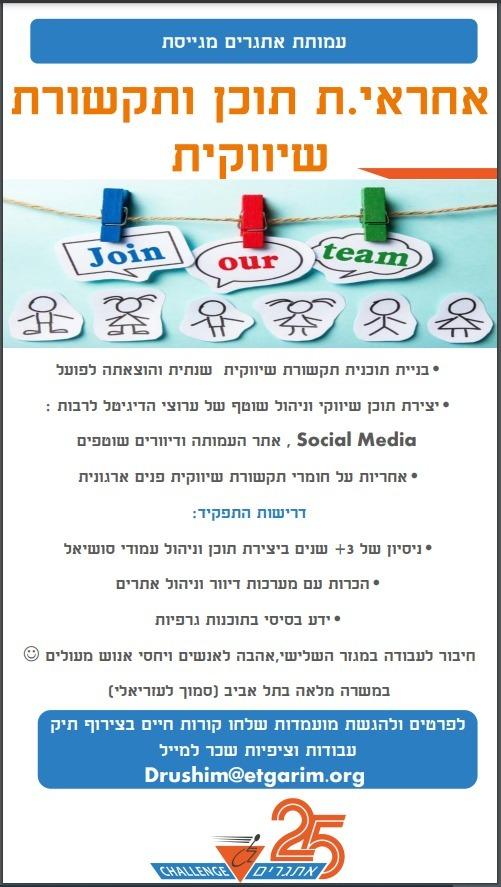 """לעמותת """"אתגרים"""" דרוש/ה אחראי/ת תוכן ותקשורת שווקית מה התפקיד כולל? • בניית תוכנית תקשורת שיווקית שנתית והוצאתה לפועל. • יצירת תוכן שיווקי וניהול שוטף של ערוצי הדיגיטל לרבות: Social Media (פייסבוק, אינסטגרם ורשתות חברתיות), אתר העמותה (וורדפרס) ודיוורים שוטפים. • אחריות על חומרי תקשורת שיווקית פנים ארגונית (ניוזלטר, מצגות, מודעות). מה נדרש ממך? • ניסיון של 3+ שנים ביצירת תוכן וניהול עמודי סושיאל • הכרות עם מערכות דיוור וניהול אתרים • ידע בסיסי בתוכנות גרפיות • זיקה לפעילות חברתית ויחסי אנוש מצוינים  משרה מלאה במשרדי העמותה בתל אביב להגשת מועמדות יש לשלוח קו""""ח בצירוף תיק עבודות וציפיות שכר (חובה) למייל: drushim@etgarim.org"""